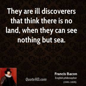 Francis Bacon - They are ill discoverers that think there is no land, when they can see nothing but sea.