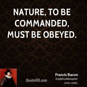 Nature, to be commanded, must be obeyed.