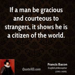 Francis Bacon - If a man be gracious and courteous to strangers, it shows he is a citizen of the world.