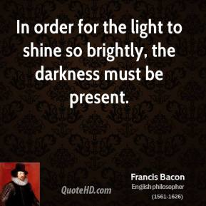 In order for the light to shine so brightly, the darkness must be present.