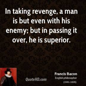 Francis Bacon - In taking revenge, a man is but even with his enemy; but in passing it over, he is superior.