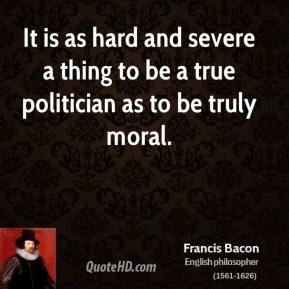 Francis Bacon - It is as hard and severe a thing to be a true politician as to be truly moral.