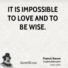 Francis Bacon - It is impossible to love and to be wise.