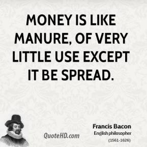 Francis Bacon - Money is like manure, of very little use except it be spread.