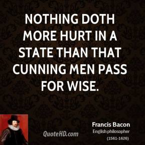 Francis Bacon - Nothing doth more hurt in a state than that cunning men pass for wise.