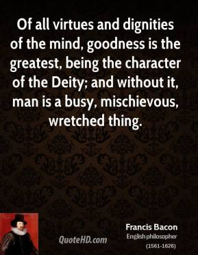 Francis Bacon - Of all virtues and dignities of the mind, goodness is the greatest, being the character of the Deity; and without it, man is a busy, mischievous, wretched thing.