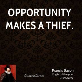 Francis Bacon - Opportunity makes a thief.
