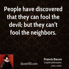 Francis Bacon - People have discovered that they can fool the devil; but they can't fool the neighbors.