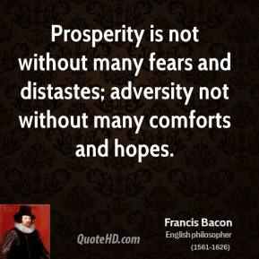 Francis Bacon - Prosperity is not without many fears and distastes; adversity not without many comforts and hopes.