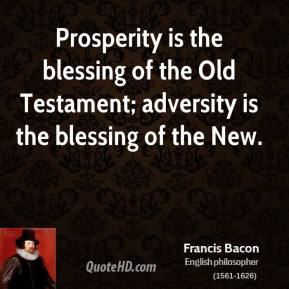 Francis Bacon - Prosperity is the blessing of the Old Testament; adversity is the blessing of the New.