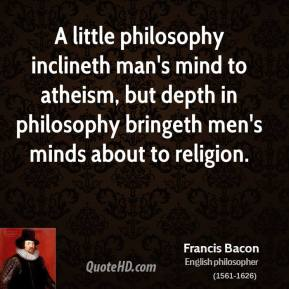 Francis Bacon - A little philosophy inclineth man's mind to atheism, but depth in philosophy bringeth men's minds about to religion.
