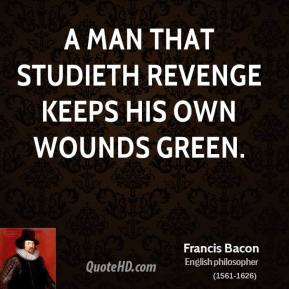 Francis Bacon - A man that studieth revenge keeps his own wounds green.