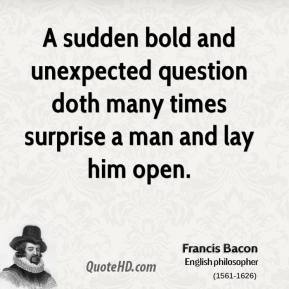 Francis Bacon - A sudden bold and unexpected question doth many times surprise a man and lay him open.