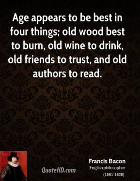Francis Bacon - Age appears to be best in four things; old wood best to burn, old wine to drink, old friends to trust, and old authors to read.