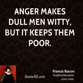 Anger makes dull men witty, but it keeps them poor.