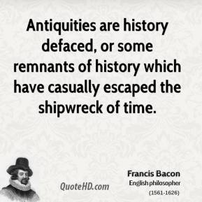 Francis Bacon - Antiquities are history defaced, or some remnants of history which have casually escaped the shipwreck of time.