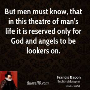 But men must know, that in this theatre of man's life it is reserved only for God and angels to be lookers on.