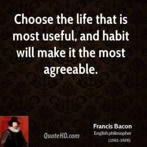 Francis Bacon - Choose the life that is most useful, and habit will make it the most agreeable.
