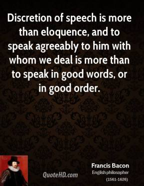 Discretion of speech is more than eloquence, and to speak agreeably to him with whom we deal is more than to speak in good words, or in good order.