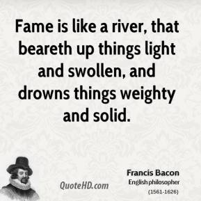 Fame is like a river, that beareth up things light and swollen, and drowns things weighty and solid.