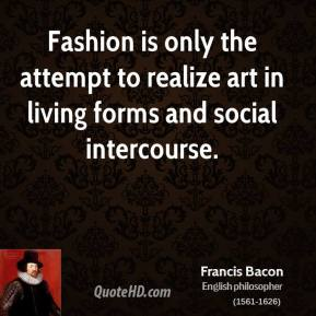 Francis Bacon - Fashion is only the attempt to realize art in living forms and social intercourse.