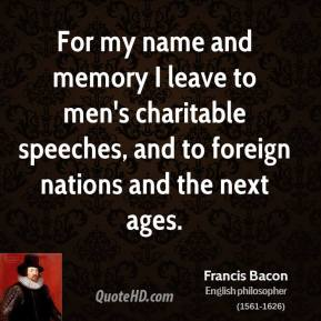 For my name and memory I leave to men's charitable speeches, and to foreign nations and the next ages.