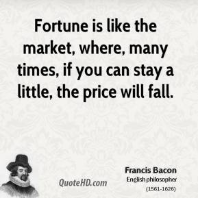 Francis Bacon - Fortune is like the market, where, many times, if you can stay a little, the price will fall.