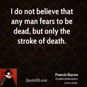 Francis Bacon - I do not believe that any man fears to be dead, but only the stroke of death.