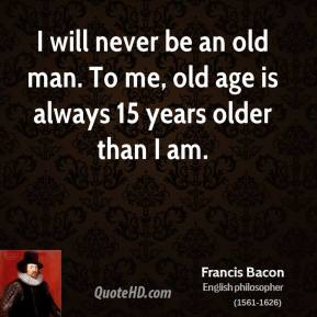 Francis Bacon - I will never be an old man. To me, old age is always 15 years older than I am.