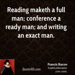 Reading maketh a full man; conference a ready man; and writing an exact man.