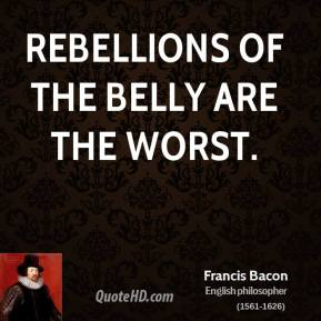 Francis Bacon - Rebellions of the belly are the worst.