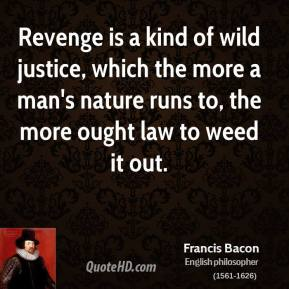 Revenge is a kind of wild justice, which the more a man's nature runs to, the more ought law to weed it out.