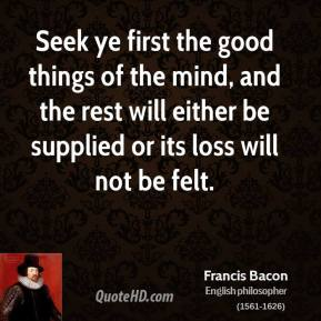 Francis Bacon - Seek ye first the good things of the mind, and the rest will either be supplied or its loss will not be felt.