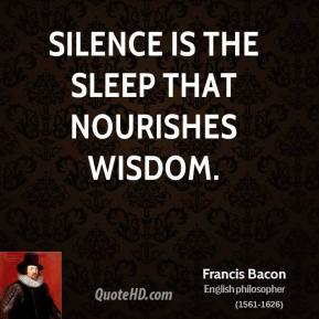 Francis Bacon - Silence is the sleep that nourishes wisdom.