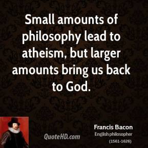 Francis Bacon - Small amounts of philosophy lead to atheism, but larger amounts bring us back to God.