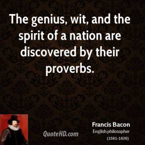 Francis Bacon - The genius, wit, and the spirit of a nation are discovered by their proverbs.