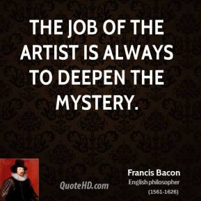 Francis Bacon - The job of the artist is always to deepen the mystery.