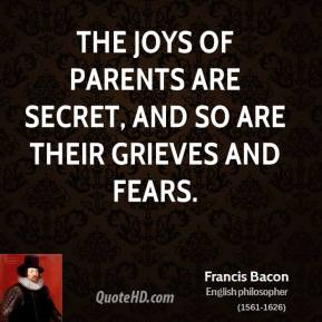 The joys of parents are secret, and so are their grieves and fears.