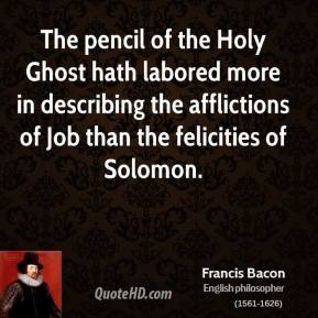 Francis Bacon - The pencil of the Holy Ghost hath labored more in describing the afflictions of Job than the felicities of Solomon.