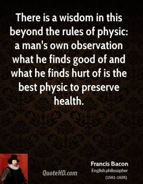 There is a wisdom in this beyond the rules of physic: a man's own observation what he finds good of and what he finds hurt of is the best physic to preserve health.