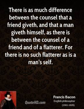 There is as much difference between the counsel that a friend giveth, and that a man giveth himself, as there is between the counsel of a friend and of a flatterer. For there is no such flatterer as is a man's self.