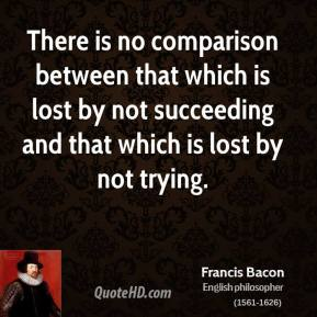 Francis Bacon - There is no comparison between that which is lost by not succeeding and that which is lost by not trying.
