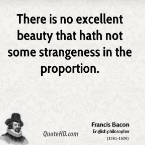 Francis Bacon - There is no excellent beauty that hath not some strangeness in the proportion.