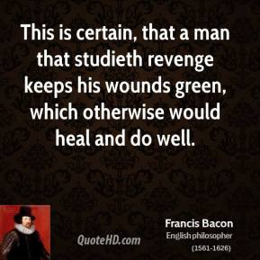 Francis Bacon - This is certain, that a man that studieth revenge keeps his wounds green, which otherwise would heal and do well.