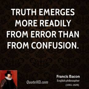 Francis Bacon - Truth emerges more readily from error than from confusion.
