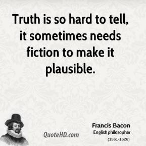 Truth is so hard to tell, it sometimes needs fiction to make it plausible.