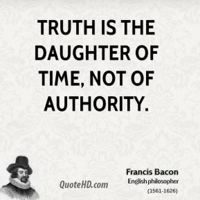 Francis Bacon - Truth is the daughter of time, not of authority.