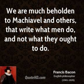 We are much beholden to Machiavel and others, that write what men do, and not what they ought to do.