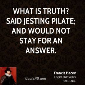 Francis Bacon - What is truth? said jesting Pilate; and would not stay for an answer.