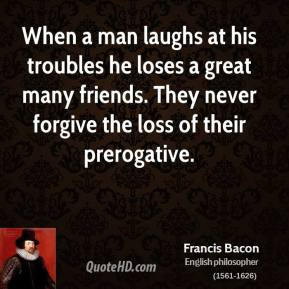 Francis Bacon - When a man laughs at his troubles he loses a great many friends. They never forgive the loss of their prerogative.